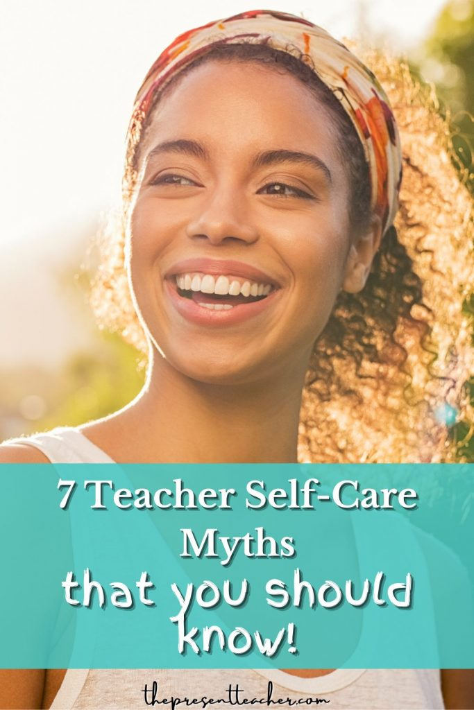 You won't believe these 7 Teacher Self-Care Myths! These self-care for teachers myths could be the number one reason why you are reaching teacher burnout. You won't believe number 7. @thepresentteacher